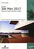 Autodesk 3DS Max 2017. Guida per architetti, progettisti e designer