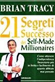 I ventun segreti del successo dei self made millionaires. Come ottenere l'indipendenza finanziaria più in fretta e facilmente di quanto abbiate mai pensato