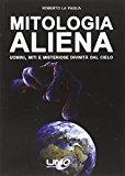 Mitologia aliena. Uomini, miti e misteriose divinità dal cielo
