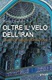 Oltre il velo dell'Iran. Cronache di viaggio nell'antica Persia