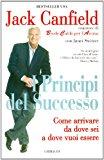 Principi del successo. Come arrivare da dove sei a dove vuoi essere
