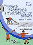 Tecnica calcistica e coordinazione di base. Fascia 6-8 anni. Approccio interdisciplinare per allenatori e per insegnanti della scuola elementare: 1